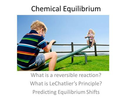 Chemical Equilibrium What is a reversible reaction? What is LeChatlier's Principle? Predicting Equilibrium Shifts.