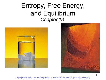 1 Entropy, Free Energy, and Equilibrium Chapter 18 Copyright © The McGraw-Hill Companies, Inc. Permission required for reproduction or display.