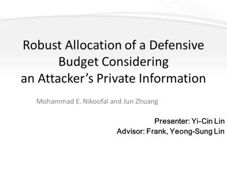 Robust Allocation of a Defensive Budget Considering an Attacker's Private Information Mohammad E. Nikoofal and Jun Zhuang Presenter: Yi-Cin Lin Advisor: