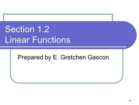 1 Section 1.2 Linear Functions Prepared by E. Gretchen Gascon.