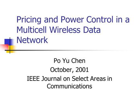 Pricing and Power Control in a Multicell Wireless Data Network Po Yu Chen October, 2001 IEEE Journal on Select Areas in Communications.