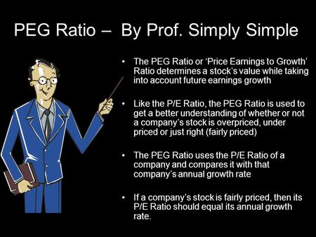 PEG Ratio – By Prof. Simply Simple The PEG Ratio or 'Price Earnings to Growth' Ratio determines a stock's value while taking into account future earnings.