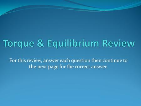 For this review, answer each question then continue to the next page for the correct answer.
