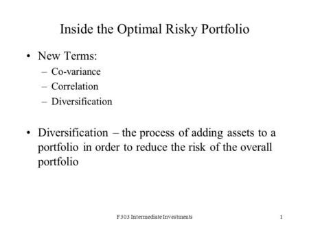 F303 Intermediate Investments1 Inside the Optimal Risky Portfolio New Terms: –Co-variance –Correlation –Diversification Diversification – the process of.