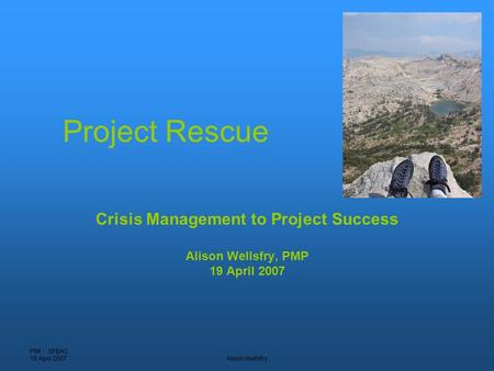 PMI - SFBAC 19 April 2007Alison Wellsfry Project Rescue Crisis Management to Project Success Alison Wellsfry, PMP 19 April 2007.