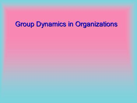 Group Dynamics in Organizations Group Dynamics Synergy through Groups Formal and Informal Groups Group Behaviour Required and emergent behaviour Activities,