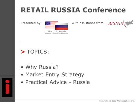 RETAIL RUSSIA Conference > TOPICS: Why Russia? Market Entry Strategy Practical Advice - Russia Copyright © 2003 MarketOption, Inc. Presented by:With assistance.