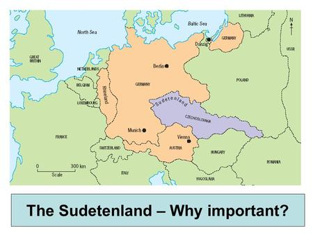 The Sudetenland, 1938 The world held its breath.. The Sudetenland – Why important?