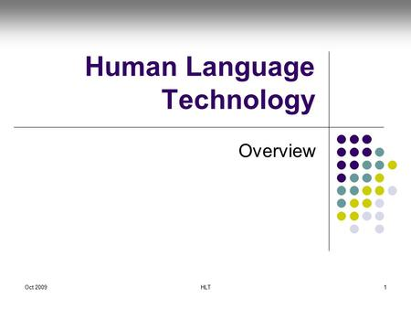 Oct 2009HLT1 Human Language Technology Overview. Oct 2009HLT2 Acknowledgement Material for some of these slides taken from J Nivre, University of Gotheborg,