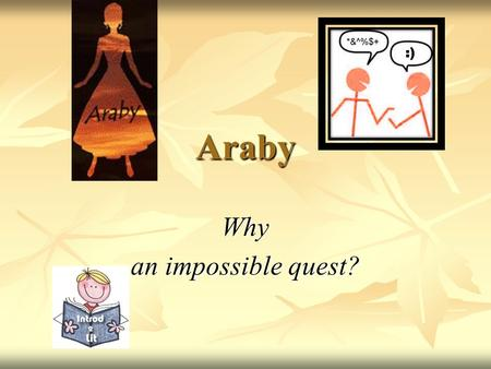 "Araby Why an impossible quest?. Outline 1. Your Q&A 2. Social Background 3. You & ""Araby"" 4. The Boy's Language: Image & Symbol 5. Group Discussion/Rehearsal."