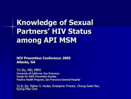 Knowledge of Sexual Partners' HIV Status among API MSM HIV Prevention Conference 2005 Atlanta, GA Tri Do, MD, MPH University of California, San Francisco.