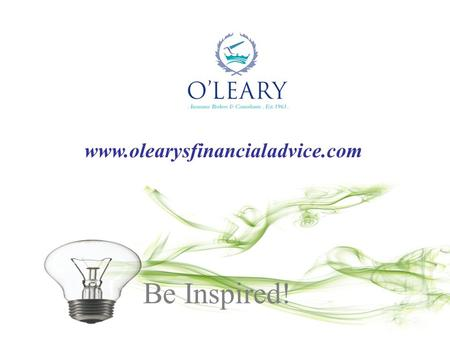 Be Inspired! www.olearysfinancialadvice.com. Economic and Financial Update O'Leary Insurance Group Jim Power, Chief Economist, Friends First 20th May.