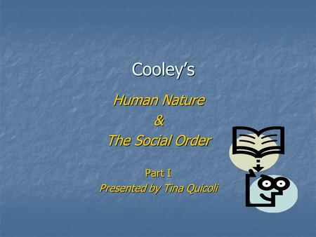Cooley's Human Nature & The Social Order Part I Presented by Tina Quicoli.