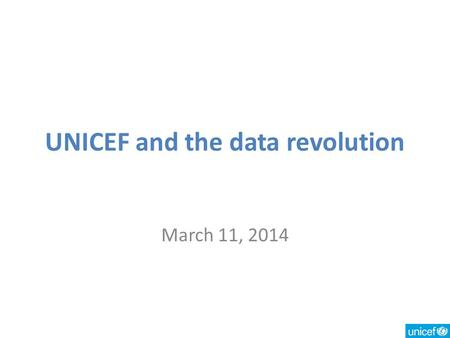 UNICEF and the data revolution March 11, 2014. Key data needs More complete global reporting on progress toward goals Data to achieve better results –