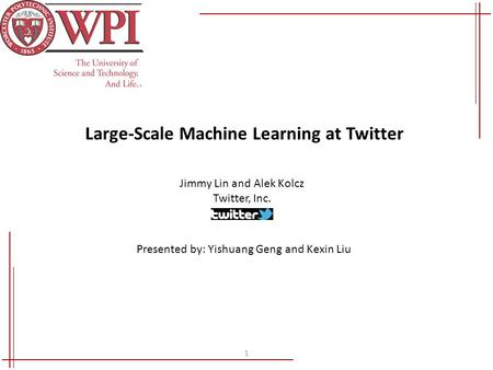 1 Large-Scale Machine Learning at Twitter Jimmy Lin and Alek Kolcz Twitter, Inc. Presented by: Yishuang Geng and Kexin Liu.