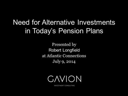 Need for Alternative Investments in Today's Pension Plans Presented by Robert Longfield at Atlantic Connections July 9, 2014.