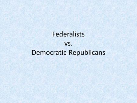 Federalists vs. Democratic Republicans. Early Formation of Parties Parties first formed to deal with the ratification of the Constitution 1787-1789 Federalists.