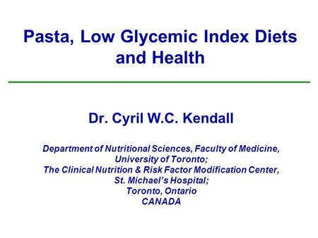 Pasta, Low Glycemic Index <strong>Diets</strong> and Health Dr. Cyril W.C. Kendall Department of Nutritional Sciences, Faculty of Medicine, University of Toronto; The Clinical.