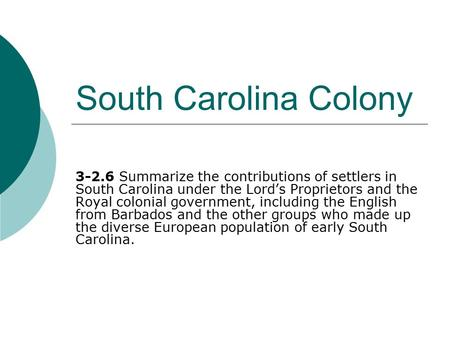 South Carolina Colony 3-2.6 Summarize the contributions of settlers in South Carolina under the Lord's Proprietors and the Royal colonial government, including.