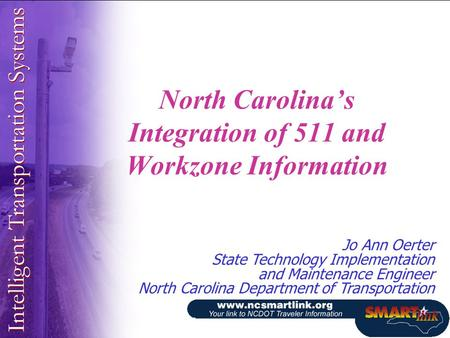 North Carolina's Integration of 511 and Workzone Information Jo Ann Oerter State Technology Implementation and Maintenance Engineer North Carolina Department.