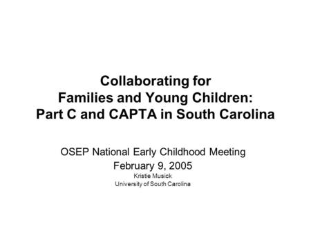 Collaborating for Families and Young Children: Part C and CAPTA in South Carolina OSEP National Early Childhood Meeting February 9, 2005 Kristie Musick.