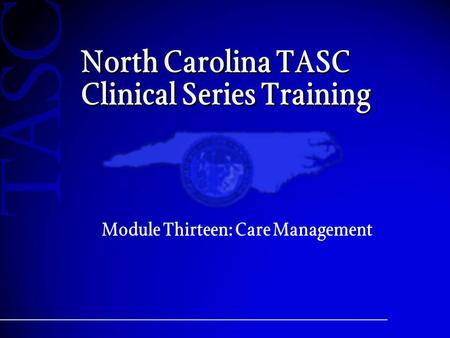 North Carolina TASC Clinical Series Training Module Thirteen: Care Management.