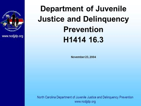 Www.ncdjjdp.org Department of Juvenile Justice and Delinquency Prevention H1414 16.3 November 23, 2004 North Carolina Department of Juvenile Justice and.
