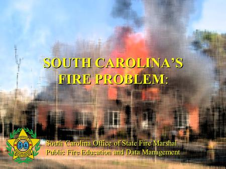 SOUTH CAROLINA'S FIRE PROBLEM: South Carolina Office of State Fire Marshal Public Fire Education and Data Management South Carolina Office of State Fire.