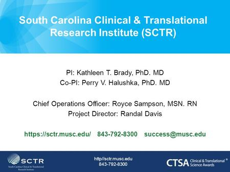 South Carolina Clinical & Translational Research Institute (SCTR) PI: Kathleen T. Brady, PhD. MD Co-PI: Perry V. Halushka, PhD. MD Chief Operations Officer: