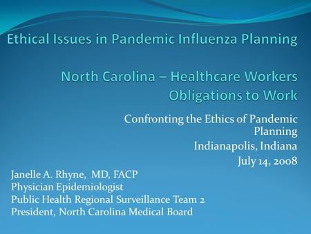 Confronting the Ethics of Pandemic Planning Indianapolis, Indiana July 14, 2008 Janelle A. Rhyne, MD, FACP Physician Epidemiologist Public Health Regional.