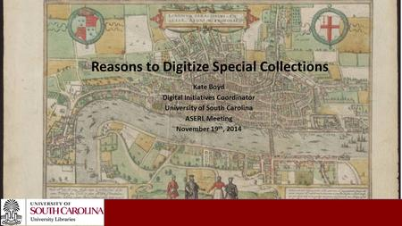 Kate Boyd Digital Initiatives Coordinator University of South Carolina ASERL Meeting November 19 th, 2014 Reasons to Digitize Special Collections.
