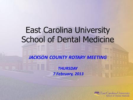 East Carolina University School of Dental Medicine JACKSON COUNTY ROTARY MEETING THURSDAY 7 February, 2013.