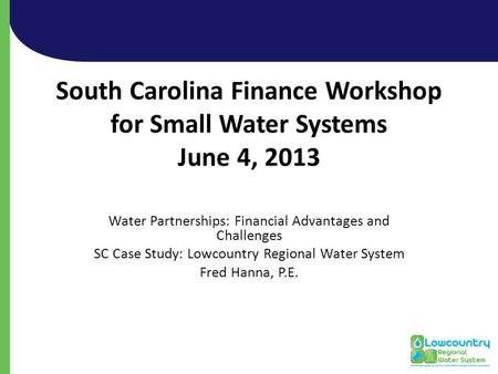 South Carolina Finance Workshop for Small Water Systems June 4, 2013 Water Partnerships: Financial Advantages and Challenges SC Case Study: Lowcountry.