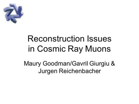 Reconstruction Issues in Cosmic Ray Muons Maury Goodman/Gavril Giurgiu & Jurgen Reichenbacher.