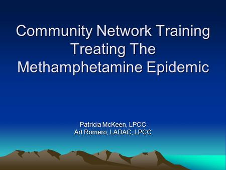Community Network Training Treating The Methamphetamine Epidemic Patricia McKeen, LPCC Art Romero, LADAC, LPCC.