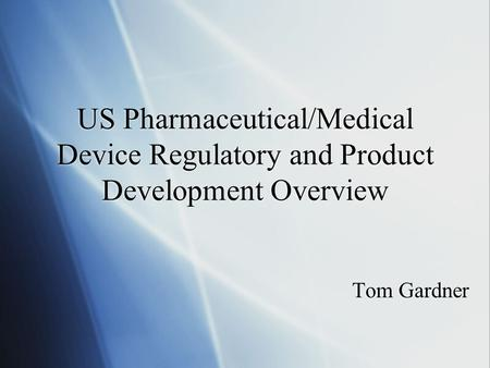 US Pharmaceutical/Medical Device Regulatory and Product Development Overview Tom Gardner.