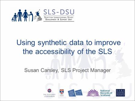 Using synthetic data to improve the accessibility of the SLS Susan Carsley, SLS Project Manager.