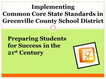 Implementing Common Core State Standards in Greenville County School District Preparing Students for Success in the 21 st Century.