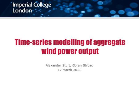 Time-series modelling of aggregate wind power output Alexander Sturt, Goran Strbac 17 March 2011.