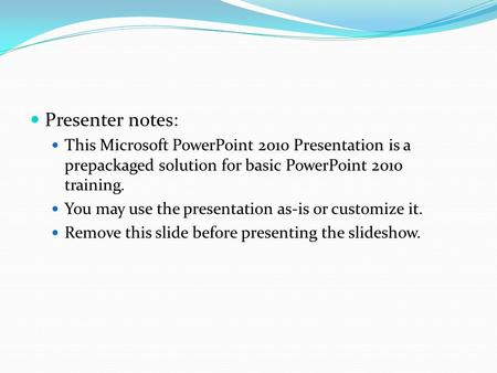 Presenter notes: This Microsoft PowerPoint 2010 Presentation is a prepackaged solution for basic PowerPoint 2010 training. You may use the presentation.