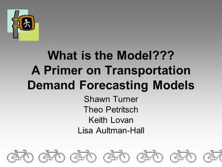What is the Model??? A Primer on Transportation Demand Forecasting Models Shawn Turner Theo Petritsch Keith Lovan Lisa Aultman-Hall.
