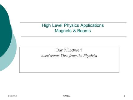 5/18/2015J-PARC1 High Level Physics Applications Magnets & Beams Day ?, Lecture ? Accelerator View from the Physicist.