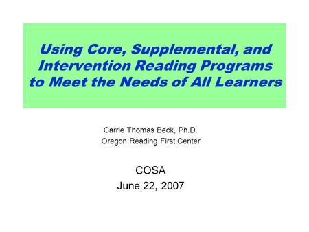 Using Core, Supplemental, and Intervention Reading Programs to Meet the Needs of All Learners Carrie Thomas Beck, Ph.D. Oregon Reading First Center COSA.