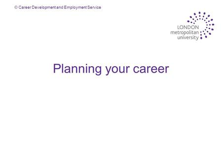 © Career Development and Employment Service Planning your career.
