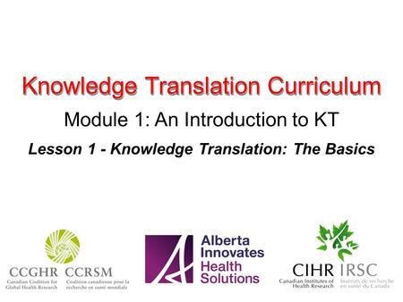 Knowledge Translation Curriculum Module 1: An Introduction to KT Lesson 1 - Knowledge Translation: The Basics.