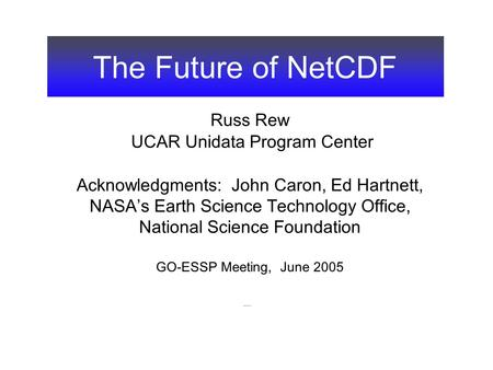 The Future of NetCDF Russ Rew UCAR Unidata Program Center Acknowledgments: John Caron, Ed Hartnett, NASA's Earth Science Technology Office, National Science.