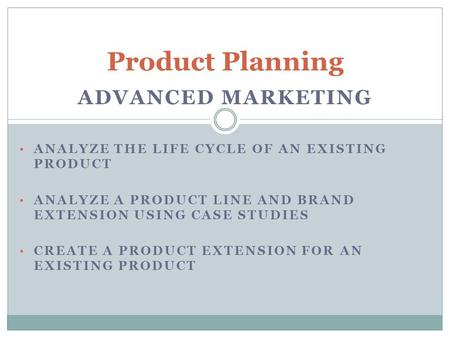 ADVANCED MARKETING ANALYZE THE LIFE CYCLE OF AN EXISTING PRODUCT ANALYZE A PRODUCT LINE AND BRAND EXTENSION USING CASE STUDIES CREATE A PRODUCT EXTENSION.