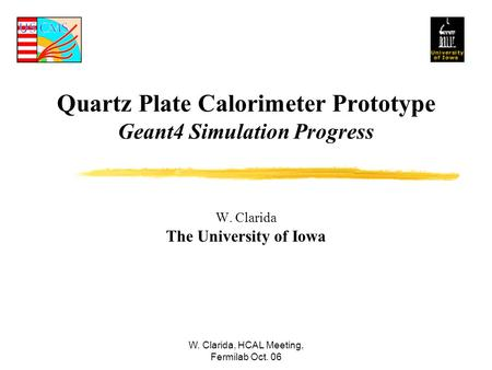 W. Clarida, HCAL Meeting, Fermilab Oct. 06 Quartz Plate Calorimeter Prototype Geant4 Simulation Progress W. Clarida The University of Iowa.