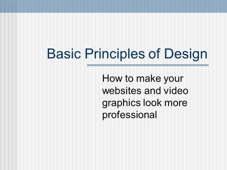 Basic Principles of Design How to make your websites and video graphics look more professional.