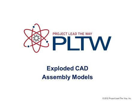 Exploded CAD Assembly Models © 2012 Project Lead The Way, Inc.